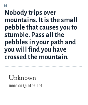 Unknown: Nobody trips over mountains. It is the small pebble that causes you to stumble. Pass all the pebbles in your path and you will find you have crossed the mountain.