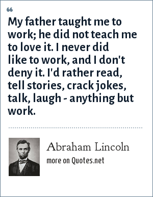 Abraham Lincoln: My father taught me to work; he did not teach me to love it.