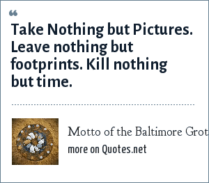 Motto of the Baltimore Grotto (caving society): Take Nothing but Pictures. Leave nothing but footprints. Kill nothing but time.