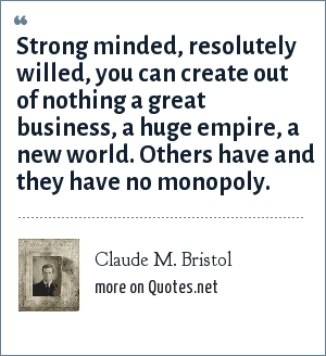 Claude M. Bristol: Strong minded, resolutely willed, you can create out of nothing a great business, a huge empire, a new world. Others have and they have no monopoly.
