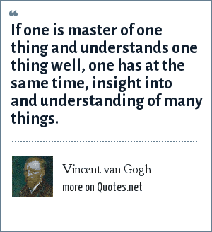 Vincent van Gogh: If one is master of one thing and understands one thing well, one has at the same time, insight into and understanding of many things.