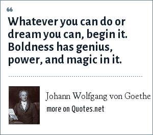 Johann Wolfgang von Goethe: Whatever you can do or dream you can, begin it. Boldness has genius, power, and magic in it.