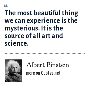 Albert Einstein: The most beautiful thing we can experience is the mysterious. It is the source of all art and science.