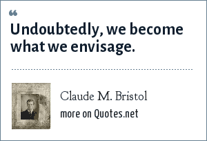 Claude M. Bristol: Undoubtedly, we become what we envisage.
