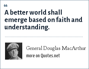 General Douglas MacArthur: A better world shall emerge based on faith and understanding.