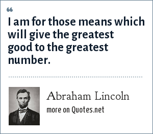 Abraham Lincoln: I am for those means which will give the greatest good to the greatest number.