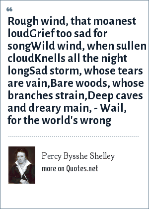 Percy Bysshe Shelley: Rough wind, that moanest loudGrief too sad for songWild wind, when sullen cloudKnells all the night longSad storm, whose tears are vain,Bare woods, whose branches strain,Deep caves and dreary main, - Wail, for the world's wrong