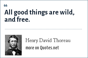 Henry David Thoreau: All good things are wild, and free.