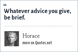 Horace: Whatever advice you give, be brief.