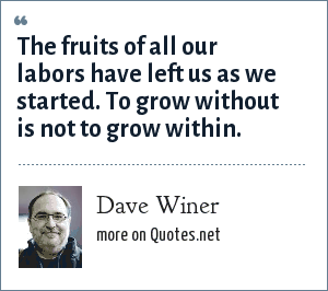 Dave Winer: The fruits of all our labors have left us as we started. To grow without is not to grow within.