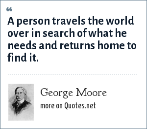 George Moore: A person travels the world over in search of what he needs and returns home to find it.