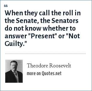 Theodore Roosevelt: When they call the roll in the Senate, the Senators do not know whether to answer