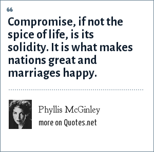 Phyllis McGinley: Compromise, if not the spice of life, is its solidity. It is what makes nations great and marriages happy.