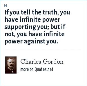 Charles Gordon: If you tell the truth, you have infinite power supporting you; but if not, you have infinite power against you.