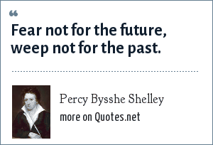 Percy Bysshe Shelley: Fear not for the future, weep not for the past.