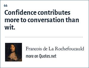 Francois de La Rochefoucauld: Confidence contributes more to conversation than wit.