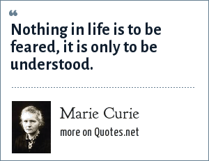Marie Curie: Nothing in life is to be feared, it is only to be understood.