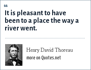 Henry David Thoreau: It is pleasant to have been to a place the way a river went.
