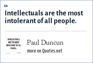 Paul Duncun: Intellectuals are the most intolerant of all people.