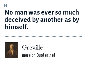 Greville: No man was ever so much deceived by another as by himself.