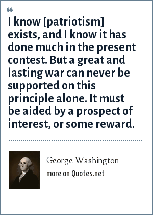 George Washington: I know [patriotism] exists, and I know it has done much in the present contest. But a great and lasting war can never be supported on this principle alone. It must be aided by a prospect of interest, or some reward.