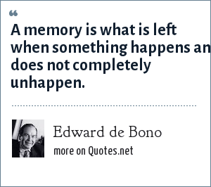 Edward de Bono: A memory is what is left when something happens and does not completely unhappen.