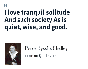 Percy Bysshe Shelley: I love tranquil solitude And such society As is quiet, wise, and good.
