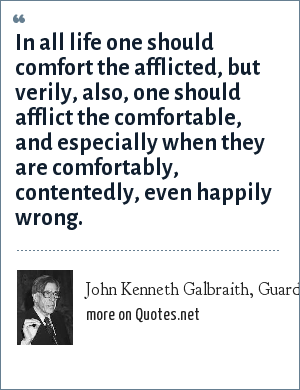 John Kenneth Galbraith, Guardian (London, 28 July 1989): In all life one should comfort the afflicted, but verily, also, one should afflict the comfortable, and especially when they are comfortably, contentedly, even happily wrong.