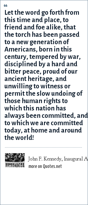 John F. Kennedy, Inaugural Address, 1961: Let the word go forth from this time and place, to friend and foe alike, that the torch has been passed to a new generation of Americans, born in this century, tempered by war, disciplined by a hard and bitter peace, proud of our ancient heritage, and unwilling to witness or permit the slow undoing of those human rights to which this nation has always been committed, and to which we are committed today, at home and around the world!