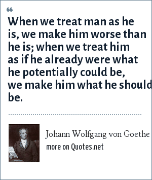 Johann Wolfgang von Goethe: When we treat man as he is, we make him worse than he is; when we treat him as if he already were what he potentially could be, we make him what he should be.