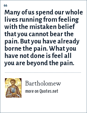 Bartholomew: Many of us spend our whole lives running from feeling with the mistaken belief that you cannot bear the pain. But you have already borne the pain. What you have not done is feel all you are beyond the pain.