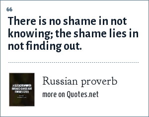 Russian proverb: There is no shame in not knowing; the shame lies in not finding out.