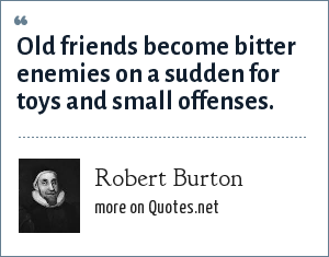 Robert Burton: Old friends become bitter enemies on a sudden for toys and small offenses.