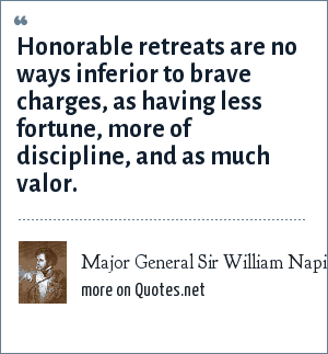 Major General Sir William Napier, Peninsular War [1810]: Honorable retreats are no ways inferior to brave charges, as having less fortune, more of discipline, and as much valor.