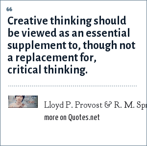 Lloyd P. Provost & R. M. Sprout, Quality Progress [August 1996]: Creative thinking should be viewed as an essential supplement to, though not a replacement for, critical thinking.