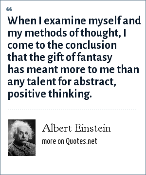 Albert Einstein: When I examine myself and my methods of thought, I come to the conclusion that the gift of fantasy has meant more to me than any talent for abstract, positive thinking.