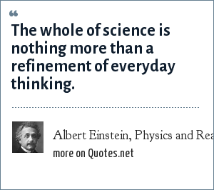 Albert Einstein, Physics and Reality [1936]: The whole of science is nothing more than a refinement of everyday thinking.
