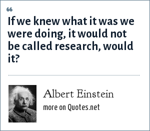 Albert Einstein: If we knew what it was we were doing, it would not be called research, would it?