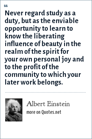 Albert Einstein: Never regard study as a duty, but as the enviable opportunity to learn to know the liberating influence of beauty in the realm of the spirit for your own personal joy and to the profit of the community to which your later work belongs.