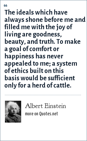 Albert Einstein: The ideals which have always shone before me and filled me with the joy of living are goodness, beauty, and truth. To make a goal of comfort or happiness has never appealed to me; a system of ethics built on this basis would be sufficient only for a herd of cattle.