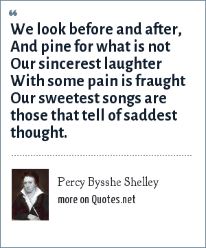Percy Bysshe Shelley: We look before and after, And pine for what is not Our sincerest laughter With some pain is fraught Our sweetest songs are those that tell of saddest thought.