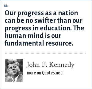 John F. Kennedy: Our progress as a nation can be no swifter than our progress in education. The human mind is our fundamental resource.