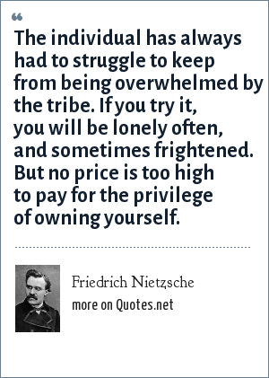 Friedrich Nietzsche: The individual has always had to struggle to keep from being overwhelmed by the tribe. If you try it, you will be lonely often, and sometimes frightened. But no price is too high to pay for the privilege of owning yourself.