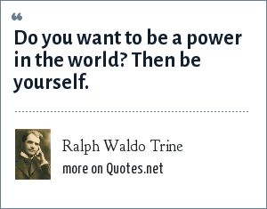 Ralph Waldo Trine: Do you want to be a power in the world? Then be yourself.