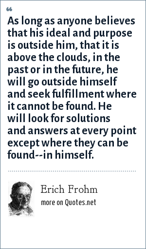 Erich Frohm: As long as anyone believes that his ideal and purpose is outside him, that it is above the clouds, in the past or in the future, he will go outside himself and seek fulfillment where it cannot be found. He will look for solutions and answers at every point except where they can be found--in himself.