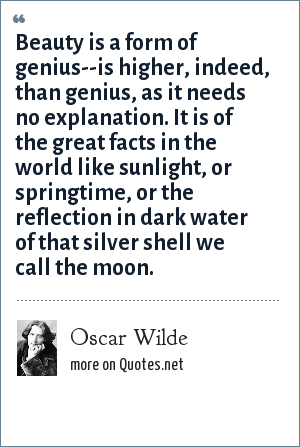 Oscar Wilde: Beauty is a form of genius--is higher, indeed, than genius, as it needs no explanation. It is of the great facts in the world like sunlight, or springtime, or the reflection in dark water of that silver shell we call the moon.