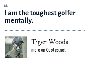 Tiger Woods: I am the toughest golfer mentally.