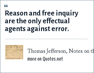 Thomas Jefferson, Notes on the State of Virginia: Reason and free inquiry are the only effectual agents against error.