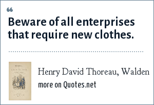 Henry David Thoreau, Walden: Beware of all enterprises that require new clothes.
