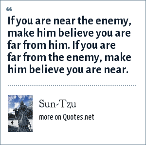 Sun-Tzu: If you are near the enemy, make him believe you are far from him. If you are far from the enemy, make him believe you are near.